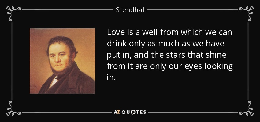 Love is a well from which we can drink only as much as we have put in, and the stars that shine from it are only our eyes looking in. - Stendhal