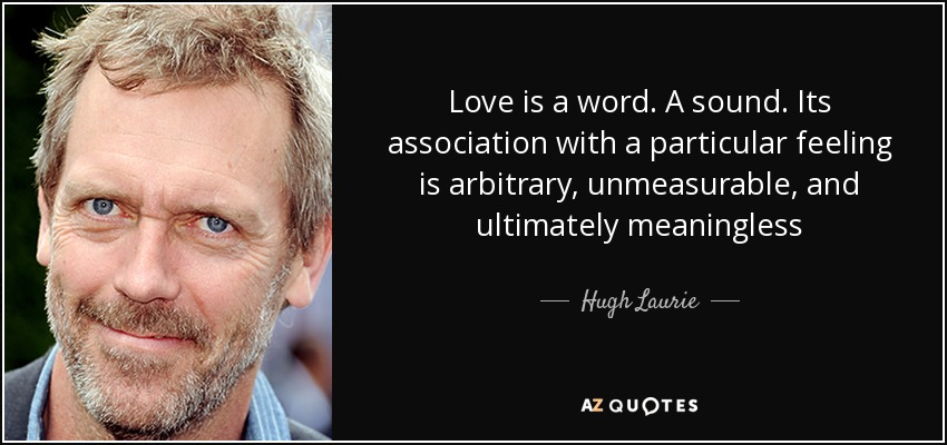 Love is a word. A sound. Its association with a particular feeling is arbitrary, unmeasurable, and ultimately meaningless - Hugh Laurie