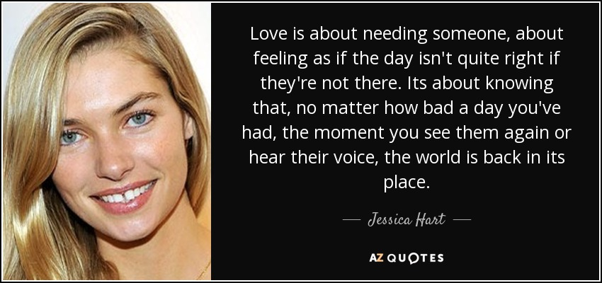 Love is about needing someone, about feeling as if the day isn't quite right if they're not there. Its about knowing that, no matter how bad a day you've had, the moment you see them again or hear their voice, the world is back in its place. - Jessica Hart