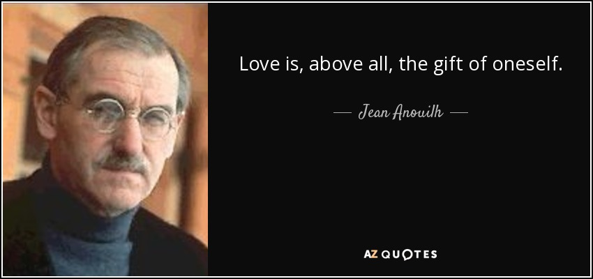 Love is, above all, the gift of oneself. - Jean Anouilh