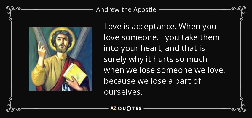 Love is acceptance. When you love someone . . . you take them into your heart, and that is surely why it hurts so much when we lose someone we love, because we lose a part of ourselves. - Andrew the Apostle