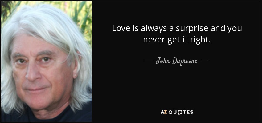 Love is always a surprise and you never get it right. - John Dufresne