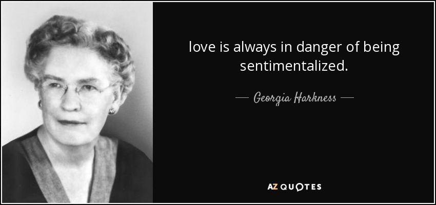 love is always in danger of being sentimentalized. - Georgia Harkness