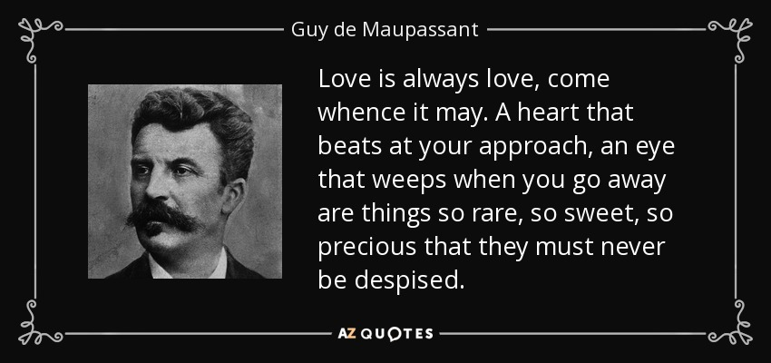 Love is always love, come whence it may. A heart that beats at your approach, an eye that weeps when you go away are things so rare, so sweet, so precious that they must never be despised. - Guy de Maupassant