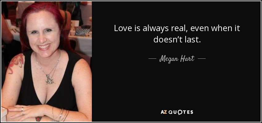 Love is always real, even when it doesn't last. - Megan Hart