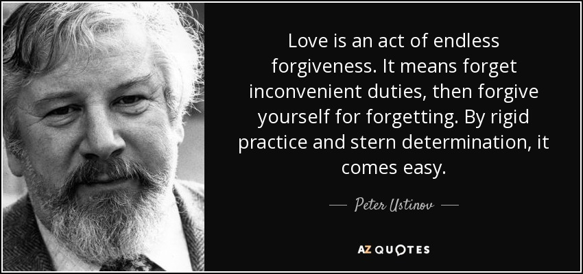 Love is an act of endless forgiveness. It means forget inconvenient duties, then forgive yourself for forgetting. By rigid practice and stern determination, it comes easy. - Peter Ustinov