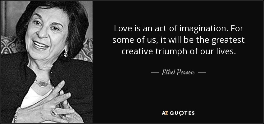 Love is an act of imagination. For some of us, it will be the greatest creative triumph of our lives. - Ethel Person