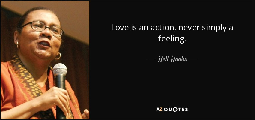 Love is an action, never simply a feeling. - Bell Hooks