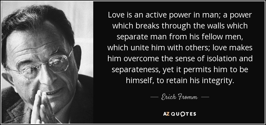 Love is an active power in man; a power which breaks through the walls which separate man from his fellow men, which unite him with others; love makes him overcome the sense of isolation and separateness, yet it permits him to be himself, to retain his integrity. - Erich Fromm