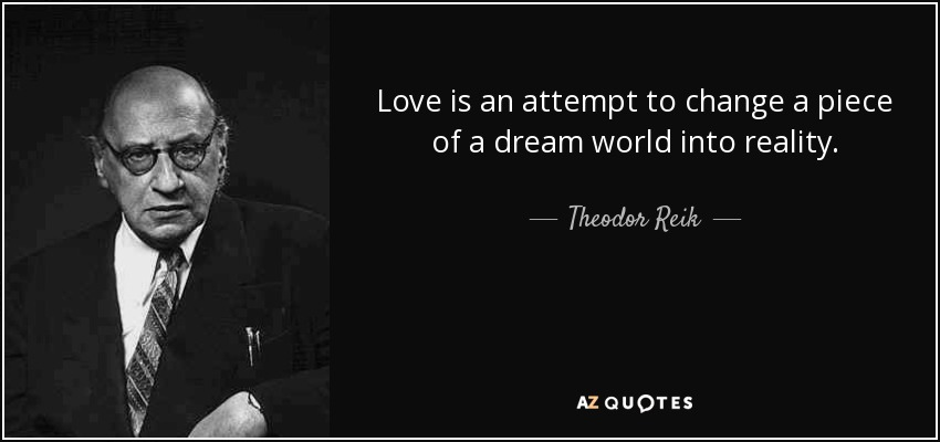 Love is an attempt to change a piece of a dream world into reality. - Theodor Reik