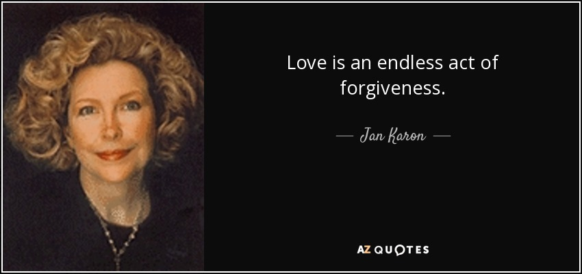 Love is an endless act of forgiveness. - Jan Karon