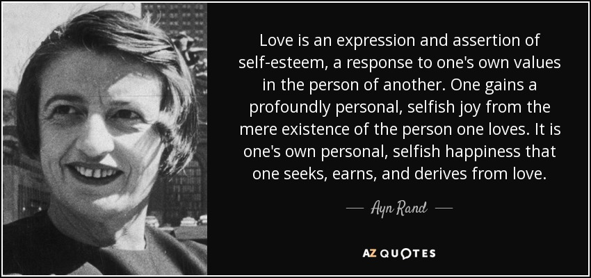 Love is an expression and assertion of self-esteem, a response to one's own values in the person of another. One gains a profoundly personal, selfish joy from the mere existence of the person one loves. It is one's own personal, selfish happiness that one seeks, earns, and derives from love. - Ayn Rand