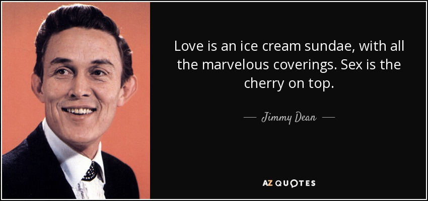 Love is an ice cream sundae, with all the marvelous coverings. Sex is the cherry on top. - Jimmy Dean