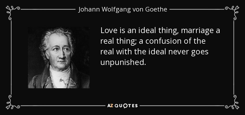 Love is an ideal thing, marriage a real thing; a confusion of the real with the ideal never goes unpunished. - Johann Wolfgang von Goethe