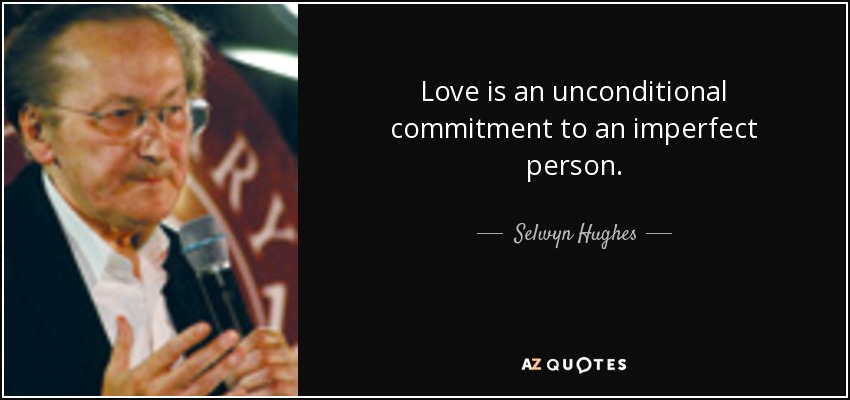 Love is an unconditional commitment to an imperfect person. - Selwyn Hughes