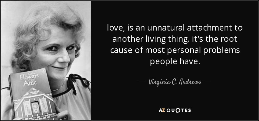 love, is an unnatural attachment to another living thing. it's the root cause of most personal problems people have. - Virginia C. Andrews