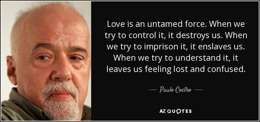 Love is an untamed force. When we try to control it, it destroys us. When we try to imprison it, it enslaves us. When we try to understand it, it leaves us feeling lost and confused. - Paulo Coelho
