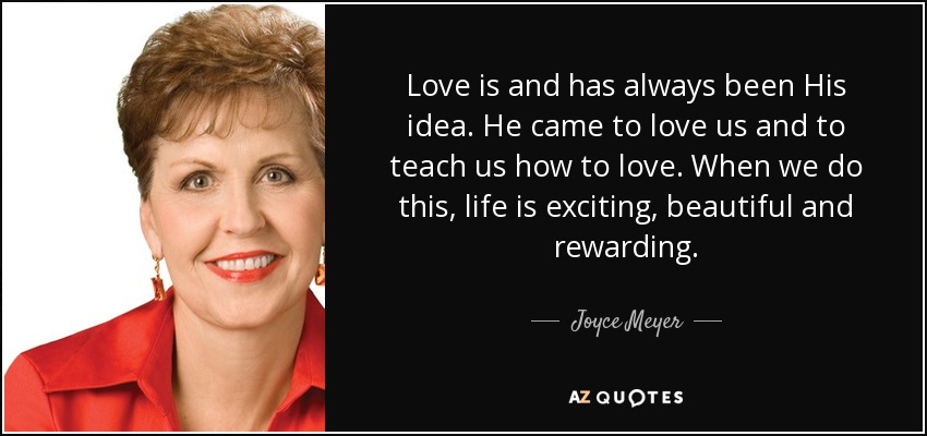 Love is and has always been His idea. He came to love us and to teach us how to love. When we do this, life is exciting, beautiful and rewarding. - Joyce Meyer
