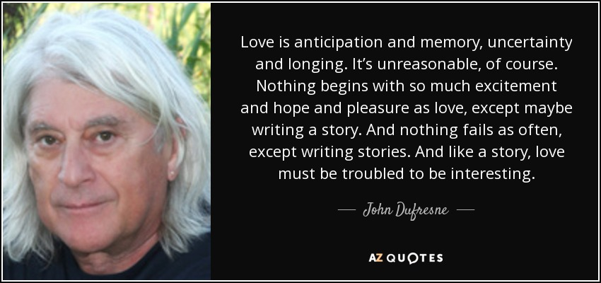 Love is anticipation and memory, uncertainty and longing. It's unreasonable, of course. Nothing begins with so much excitement and hope and pleasure as love, except maybe writing a story. And nothing fails as often, except writing stories. And like a story, love must be troubled to be interesting. - John Dufresne