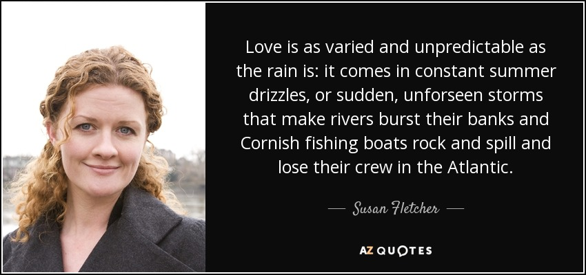 Love is as varied and unpredictable as the rain is: it comes in constant summer drizzles, or sudden, unforseen storms that make rivers burst their banks and Cornish fishing boats rock and spill and lose their crew in the Atlantic. - Susan Fletcher