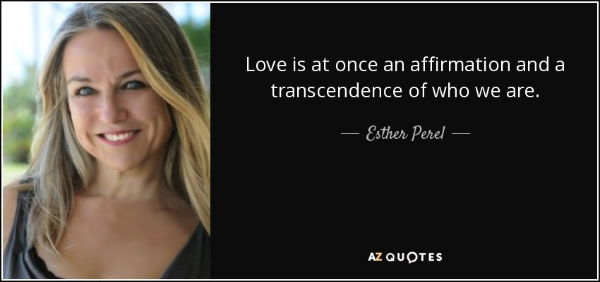 Love is at once an affirmation and a transcendence of who we are. - Esther Perel