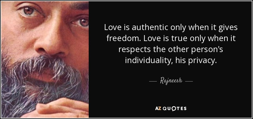Love is authentic only when it gives freedom. Love is true only when it respects the other person's individuality, his privacy. - Rajneesh