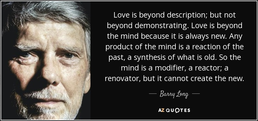 Love is beyond description; but not beyond demonstrating. Love is beyond the mind because it is always new. Any product of the mind is a reaction of the past, a synthesis of what is old. So the mind is a modifier, a reactor; a renovator, but it cannot create the new. - Barry Long