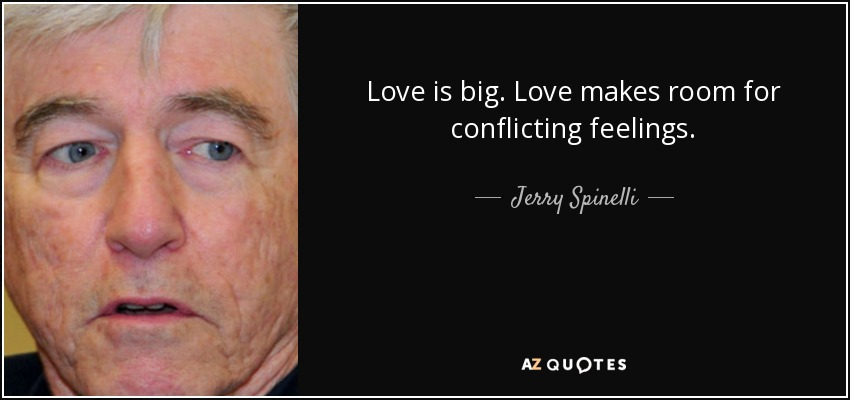 Love is big. Love makes room for conflicting feelings. - Jerry Spinelli
