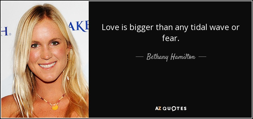 Love is bigger than any tidal wave or fear. - Bethany Hamilton