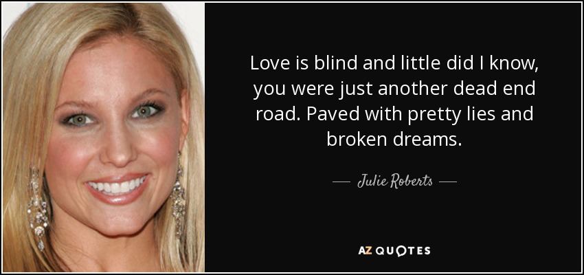 Love is blind and little did I know, you were just another dead end road. Paved with pretty lies and broken dreams. - Julie Roberts