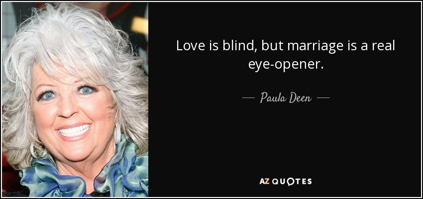Love is blind, but marriage is a real eye-opener. - Paula Deen