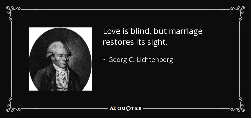 Love is blind, but marriage restores its sight. - Georg C. Lichtenberg