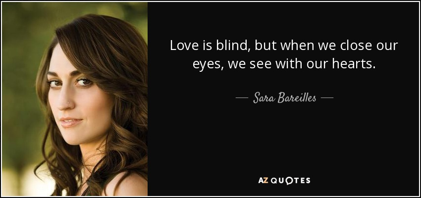 Love is blind, but when we close our eyes, we see with our hearts. - Sara Bareilles