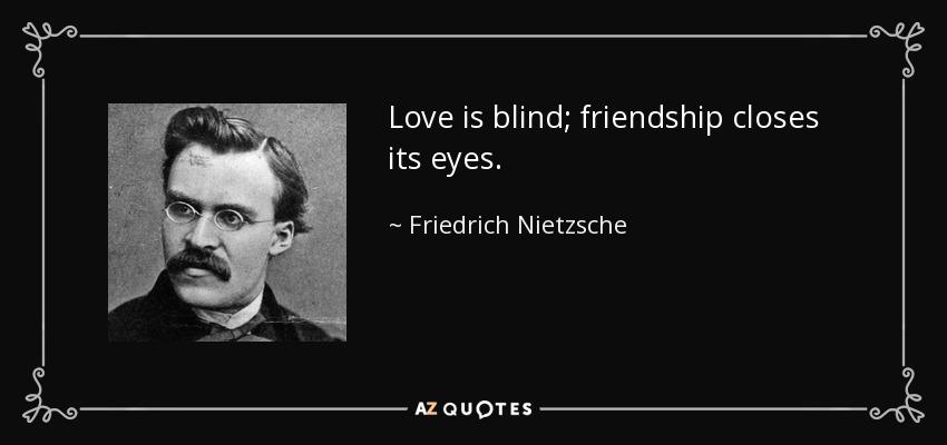 Love is blind; friendship closes its eyes. - Friedrich Nietzsche