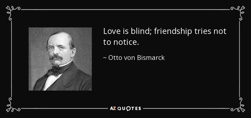 Love is blind; friendship tries not to notice. - Otto von Bismarck