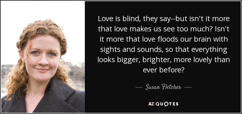 Love is blind, they say--but isn't it more that love makes us see too much? Isn't it more that love floods our brain with sights and sounds, so that everything looks bigger, brighter, more lovely than ever before? - Susan Fletcher
