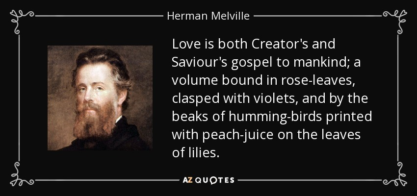 Love is both Creator's and Saviour's gospel to mankind; a volume bound in rose-leaves, clasped with violets, and by the beaks of humming-birds printed with peach-juice on the leaves of lilies. - Herman Melville