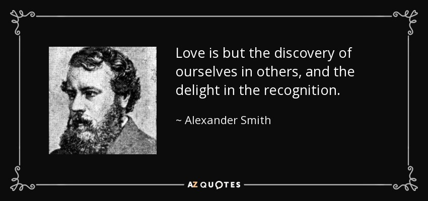 Love is but the discovery of ourselves in others, and the delight in the recognition. - Alexander Smith
