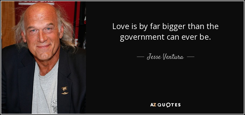 Love is by far bigger than the government can ever be. - Jesse Ventura