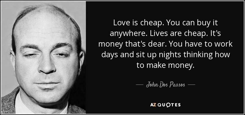Love is cheap. You can buy it anywhere. Lives are cheap. It's money that's dear. You have to work days and sit up nights thinking how to make money. - John Dos Passos