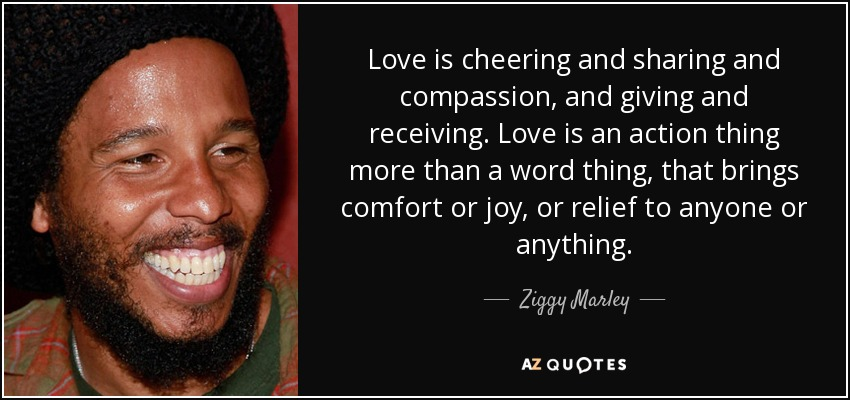 Love is cheering and sharing and compassion, and giving and receiving. Love is an action thing more than a word thing, that brings comfort or joy, or relief to anyone or anything. - Ziggy Marley