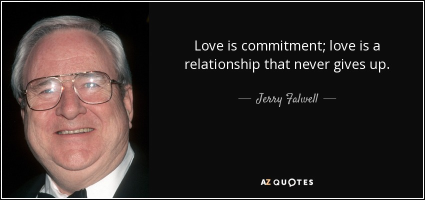 Love is commitment; love is a relationship that never gives up. - Jerry Falwell