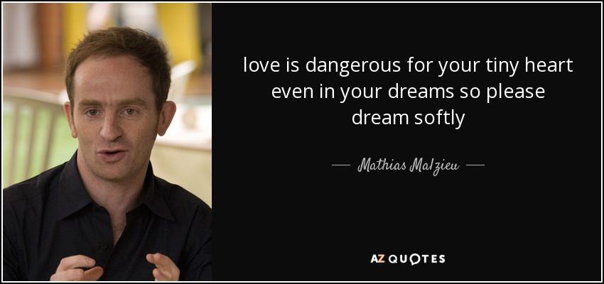 love is dangerous for your tiny heart even in your dreams so please dream softly - Mathias Malzieu