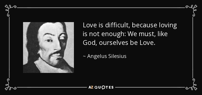 Love is difficult, because loving is not enough: We must, like God, ourselves be Love. - Angelus Silesius