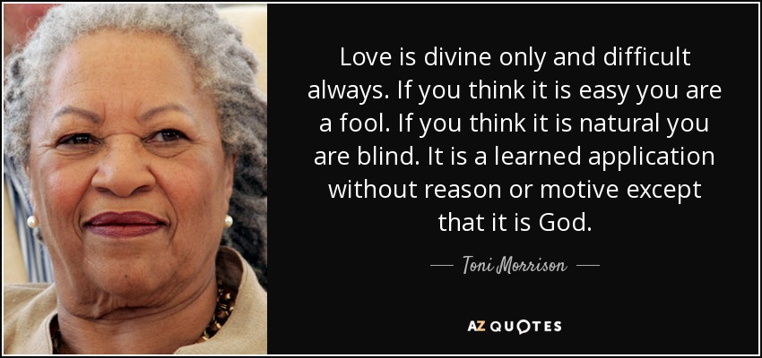 Love is divine only and difficult always. If you think it is easy you are a fool. If you think it is natural you are blind. It is a learned application without reason or motive except that it is God. - Toni Morrison