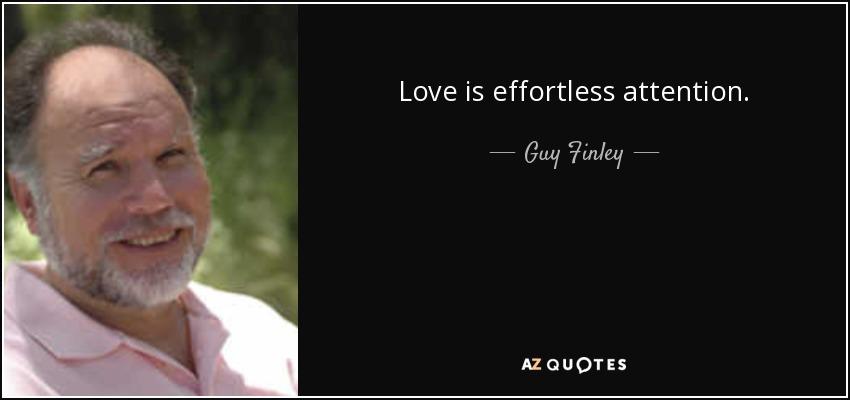 Love is effortless attention. - Guy Finley