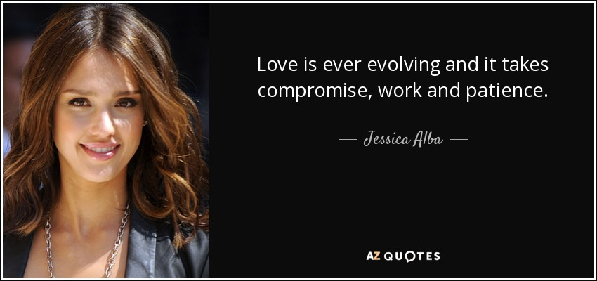 Love is ever evolving and it takes compromise, work and patience. - Jessica Alba