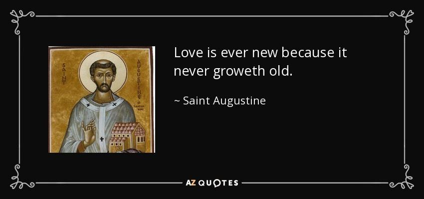 Love is ever new because it never groweth old. - Saint Augustine