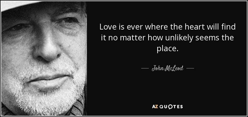 Love is ever where the heart will find it no matter how unlikely seems the place. - John McLeod