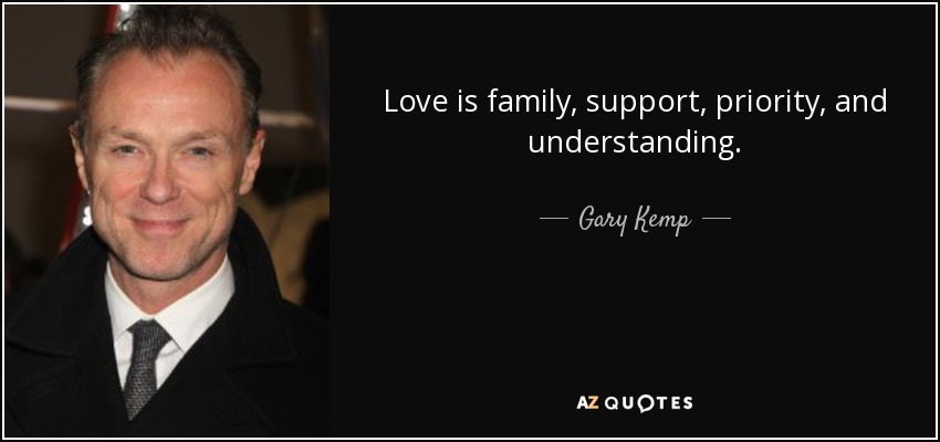 Love is family, support, priority, and understanding. - Gary Kemp